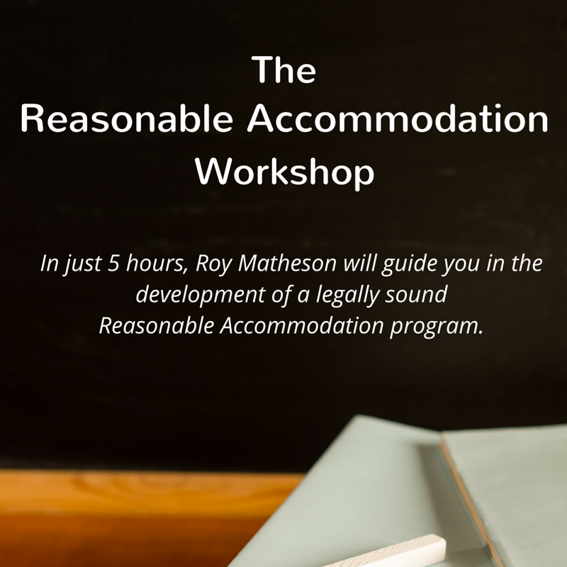 The Reasonable Accommodation Workshop: In just 5 hours, Roy Matheson will guide you in the development of a legally sound Reasonable Accommodation Program.